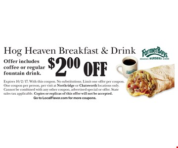 $2.00 off Hog Heaven Breakfast & Drink. Offer includes coffee or regular fountain drink. Expires 10/2/17. With this coupon. No substitutions. Limit one offer per coupon. One coupon per person, per visit at Northridge or Chatsworth locations only. Cannot be combined with any other coupon, advertised special or offer. State sales tax applicable. Copies or replicas of this offer will not be accepted. Go to LocalFlavor.com for more coupons.