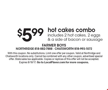 $5.99hot cakes combo includes 2 hot cakes, 2 eggs & a side of bacon or sausage. With this coupon. No substitutions. Limit one offer per coupon. Valid at Northridge and Chatsworth locations only. Cannot be combined with any other coupon, advertised special offer. State sales tax applicable. Copies or replicas of this offer will not be accepted. Expires 8/18/17. Go to LocalFlavor.com for more coupons.