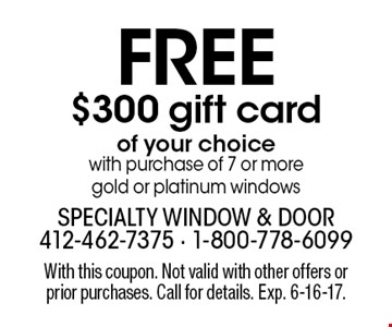 FREE $300 gift card   of your choice with purchase of 7 or more gold or platinum windows. With this coupon. Not valid with other offers or prior purchases. Call for details. Exp. 6-16-17.