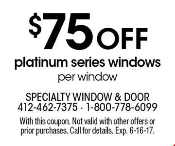 $75 Off platinum series windows per window. With this coupon. Not valid with other offers or prior purchases. Call for details. Exp. 6-16-17.