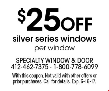 $25 Off silver series windows per window. With this coupon. Not valid with other offers or prior purchases. Call for details. Exp. 6-16-17.