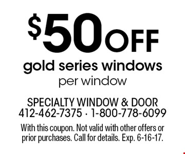 $50 Off gold series windows per window. With this coupon. Not valid with other offers or prior purchases. Call for details. Exp. 6-16-17.