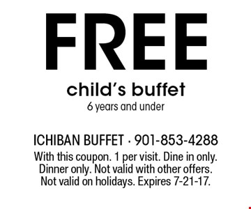 Free child's buffet6 years and under. With this coupon. 1 per visit. Dine in only.Dinner only. Not valid with other offers. Not valid on holidays. Expires 7-21-17.
