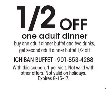 1/2 Off one adult dinner. Buy one adult dinner buffet and two drinks, get second adult dinner buffet 1/2 off. With this coupon. 1 per visit. Not valid with other offers. Not valid on holidays. Expires 9-15-17.