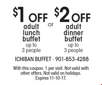 $2 Off adult dinner buffet. Up to  3 people. OR $1 Off adult lunch buffet. Up to 3 people. With this coupon. 1 per visit. Not valid with other offers. Not valid on holidays. Expires 11-10-17.