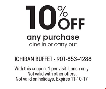 10% Off any purchase. Dine in or carry out. With this coupon. 1 per visit. Lunch only. Not valid with other offers. Not valid on holidays. Expires 11-10-17.