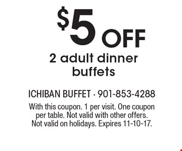 $5 Off 2 adult dinner buffets. With this coupon. 1 per visit. One coupon per table. Not valid with other offers. Not valid on holidays. Expires 11-10-17.