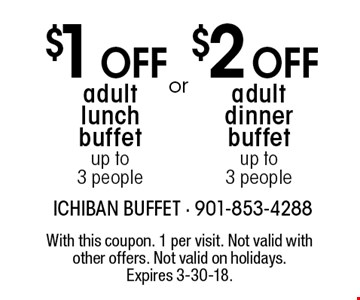 $1 Off adult lunch buffet, up to 3 people. $2 Off adult dinner buffet, up to 3 people. With this coupon. 1 per visit. Not valid with other offers. Not valid on holidays. Expires 3-30-18.