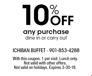 10% Off any purchase. Dine in or carry out. With this coupon. 1 per visit. Lunch only. Not valid with other offers. Not valid on holidays. Expires 3-30-18.