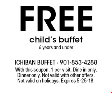 Free child's buffet 6 years and under. With this coupon. 1 per visit. Dine in only.Dinner only. Not valid with other offers. Not valid on holidays. Expires 5-25-18.
