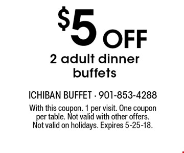 $5 Off 2 adult dinner buffets. With this coupon. 1 per visit. One coupon per table. Not valid with other offers. Not valid on holidays. Expires 5-25-18.