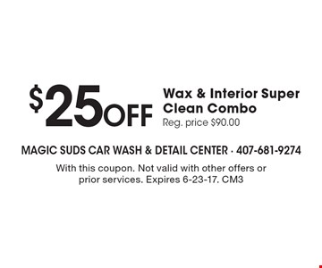 $25 Off Wax & Interior Super Clean Combo. Reg. price $90.00. With this coupon. Not valid with other offers or prior services. Expires 6-23-17. CM3