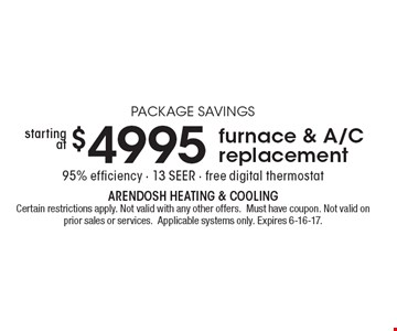 PACKAGE SAVINGS - $4995 starting at furnace & A/C replacement. 95% efficiency. 13 SEER. Free digital thermostat. Certain restrictions apply. Not valid with any other offers. Must have coupon. Not valid on prior sales or services. Applicable systems only. Expires 6-16-17.