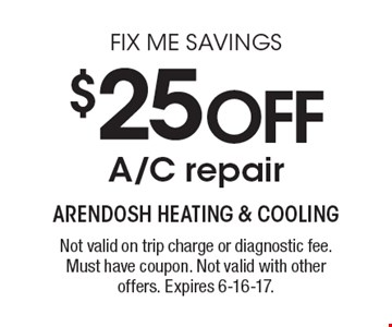 FIX ME SAVINGS - $25 OFF A/C repair. Not valid on trip charge or diagnostic fee. Must have coupon. Not valid with other offers. Expires 6-16-17.