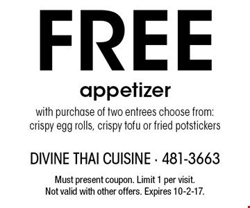 Free appetizer with purchase of two entrees. Choose from: crispy egg rolls, crispy tofu or fried potstickers. Must present coupon. Limit 1 per visit. Not valid with other offers. Expires 10-2-17.
