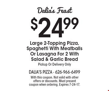 Dalia's Feast: $24.99 Large 2-Topping Pizza, Spaghetti With Meatballs Or Lasagna For 2 With Salad & Garlic Bread. Pickup Or Delivery Only. With this coupon. Not valid with other offers or discounts. Must present coupon when ordering. Expires 7-24-17.