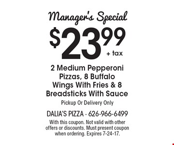 Manager's Special: $23.99 + tax 2 Medium Pepperoni Pizzas, 8 Buffalo Wings With Fries & 8 Breadsticks With Sauce. Pickup Or Delivery Only. With this coupon. Not valid with other offers or discounts. Must present coupon when ordering. Expires 7-24-17.