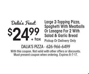 Dalia's Feast: $24.99 + tax Large 2-Topping Pizza, Spaghetti With Meatballs Or Lasagna For 2 With Salad & Garlic Bread. Pickup Or Delivery Only. With this coupon. Not valid with other offers or discounts. Must present coupon when ordering. Expires 8-7-17.