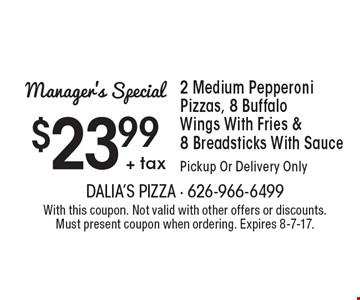 Manager's Special: $23.99 + tax 2 Medium Pepperoni Pizzas, 8 Buffalo Wings With Fries & 8 Breadsticks With Sauce. Pickup Or Delivery Only. With this coupon. Not valid with other offers or discounts. Must present coupon when ordering. Expires 8-7-17.