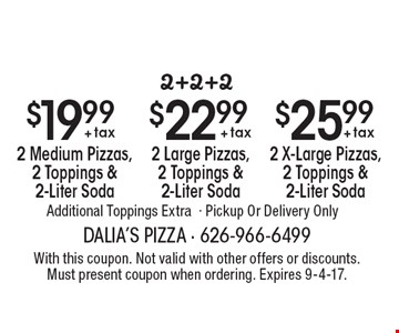 2+2+2: $19.99 + tax for 2 Medium Pizzas, 2 Toppings & 2-Liter Soda. $22.99 + tax for 2 Large Pizzas, 2 Toppings & 2-Liter Soda. $25.99 + tax for 2 X-Large Pizzas, 2 Toppings & 2-Liter Soda. Additional Toppings Extra. Pickup Or Delivery Only. With this coupon. Not valid with other offers or discounts. Must present coupon when ordering. Expires 9-4-17.