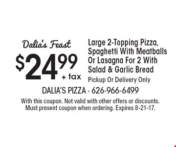 Dalia's Feast - $24.99+ tax Large 2-Topping Pizza, Spaghetti With Meatballs Or Lasagna For 2 With Salad & Garlic Bread. Pickup Or Delivery Only. With this coupon. Not valid with other offers or discounts. Must present coupon when ordering. Expires 8-21-17.