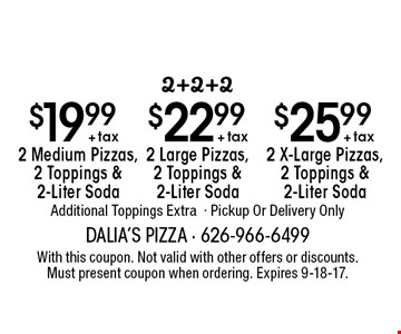 2+2+2: $25.99 + tax 2 X-Large Pizzas, 2 Toppings & 2-Liter Soda, $22.99 + tax 2 Large Pizzas, 2 Toppings & 2-Liter Soda OR $19.99 + tax 2 Medium Pizzas, 2 Toppings & 2-Liter Soda. Additional Toppings Extra- Pickup Or Delivery Only. With this coupon. Not valid with other offers or discounts. Must present coupon when ordering. Expires 9-18-17.