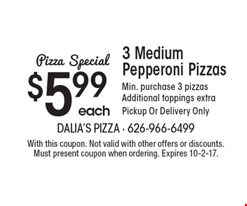 Pizza Special 3 Medium Pepperoni Pizzas $5.99 each. Min. purchase 3 pizzas. Additional toppings extra. Pickup Or Delivery Only. With this coupon. Not valid with other offers or discounts. Must present coupon when ordering. Expires 10-2-17.