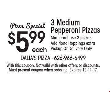 $5.99 each 3 medium pepperoni pizzas. Min. purchase 3 pizzas. Additional toppings extra. Pickup or delivery only. With this coupon. Not valid with other offers or discounts. Must present coupon when ordering. Expires 12-11-17.