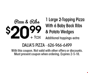 Pizza & Ribs $20.99 + tax 1 Large 2-Topping Pizza With 6 Baby Back Ribs & Potato Wedges. Additional toppings extra. With this coupon. Not valid with other offers or discounts. Must present coupon when ordering. Expires 2-5-18.