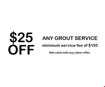 $25 OFF ANY GROUT SERVICE. Minimum service fee of $150. Not valid with any other offer.