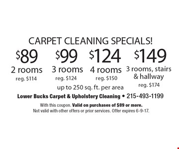 CARPET CLEANING SPECIALS! $89 2 rooms reg. $114 or $99 3 rooms reg. $124 or $124 4 rooms reg. $150 or $149 3 rooms, stairs & hallway reg. $174. up to 250 sq. ft. per area. With this coupon. Valid on purchases of $89 or more. Not valid with other offers or prior services. Offer expires 6-9-17.