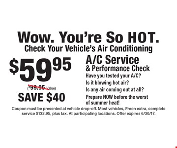 Wow. You're So HOT.Check Your Vehicle's Air Conditioning $59.95 A/C Service& Performance Check Have you tested your A/C?Is it blowing hot air?Is any air coming out at all?Prepare NOW before the worstof summer heat!($99.95 Value)save $40 . Coupon must be presented at vehicle drop-off. Most vehicles, Freon extra, complete service $132.95, plus tax. At participating locations. Offer expires 6/30/17.