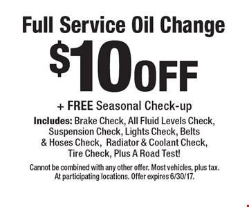 $10off Full Service Oil Change + FREE Seasonal Check-up Includes: Brake Check, All Fluid Levels Check, Suspension Check, Lights Check, Belts & Hoses Check,Radiator & Coolant Check, Tire Check, Plus A Road Test! . Cannot be combined with any other offer. Most vehicles, plus tax. At participating locations. Offer expires 6/30/17.