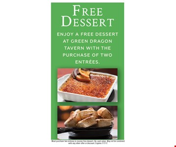 Free dessert. Enjoy a free dessert at Green Dragon Tavern with the purchase of two entrees. Must purchase two entrees to receive free dessert. No cash value. May not be combined with any other offer or discount. Expires 7/7/17.