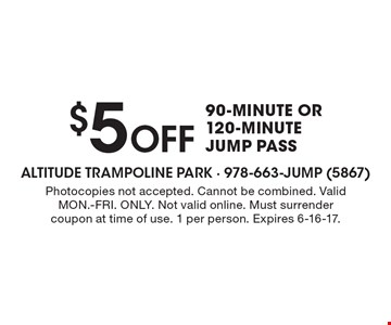 $5 Off 90-minute or 120-minute jump pass. Photocopies not accepted. Cannot be combined. Valid MON.-FRI. ONLY. Not valid online. Must surrender coupon at time of use. 1 per person. Expires 6-16-17.