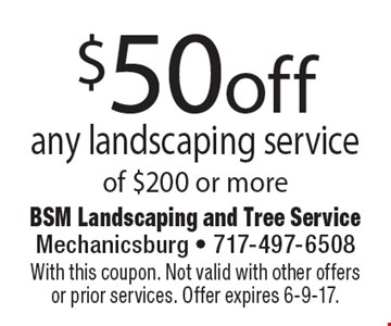 $50off any landscaping service of $200 or more. With this coupon. Not valid with other offers or prior services. Offer expires 6-9-17.