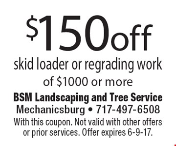 $150off skid loader or regrading work of $1000 or more. With this coupon. Not valid with other offers or prior services. Offer expires 6-9-17.