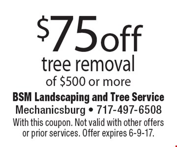 $75off tree removal of $500 or more. With this coupon. Not valid with other offers or prior services. Offer expires 6-9-17.