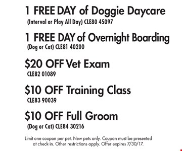 $10 off Full Groom (Dog or Cat) CLE84 30216. $10 off Training Class CLE83 90039. $20 off Vet Exam CLE82 01089. 1 Free Day of Overnight Boarding (Dog or Cat) CLE81 40200. 1 Free Day of Doggie Daycare (Interval or Play All Day) CLE80 45097. Limit one coupon per pet. New pets only. Coupon must be presented at check-in. Other restrictions apply. Offer expires 7/30/17.
