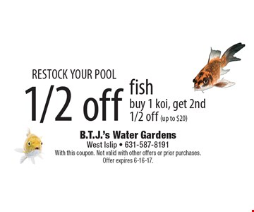 RESTOCK YOUR POOL. 1/2 off fish. Buy 1 Koi, get 2nd 1/2 off (up to $20).  With this coupon. Not valid with other offers or prior purchases. Offer expires 6-16-17.