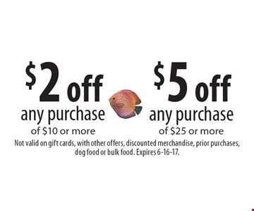 $2 off any purchase of $10 or more  OR  $5 off off any purchase of $25 or more. Not valid on gift cards, with other offers, discounted merchandise, prior purchases, dog food or bulk food. Expires 6-16-17.