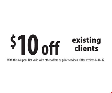 $10 off existing clients. With this coupon. Not valid with other offers or prior services. Offer expires 6-16-17.