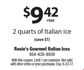 $9.42+tax 2 quarts of Italian ice (save $1). With this coupon. Limit 1 per customer. Not valid with other offers or prior purchases. Exp. 6-23-17.