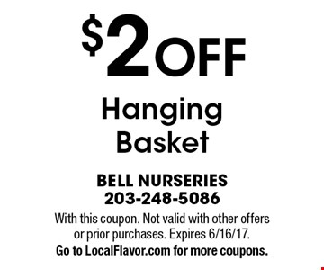 $2 off hanging basket. With this coupon. Not valid with other offers or prior purchases. Expires 6/16/17. Go to LocalFlavor.com for more coupons.
