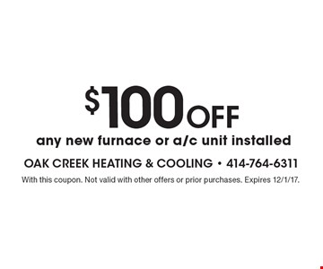 $100 off any new furnace or a/c unit installed. With this coupon. Not valid with other offers or prior purchases. Expires 12/1/17.
