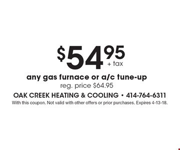 $54.95+ tax any gas furnace or a/c tune-up reg. price $64.95. With this coupon. Not valid with other offers or prior purchases. Expires 4-13-18.