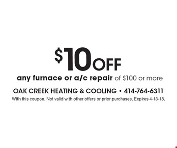 $10 Off any furnace or a/c repair of $100 or more. With this coupon. Not valid with other offers or prior purchases. Expires 4-13-18.