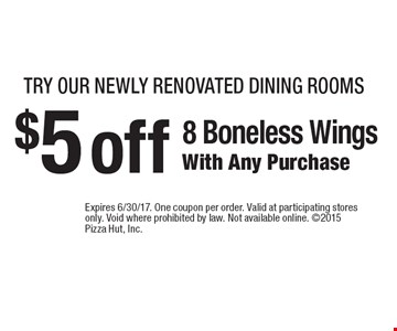 try our newly renovated dining rooms $5 off 8 Boneless Wings With Any Purchase. Expires 6/30/17. One coupon per order. Valid at participating stores only. Void where prohibited by law. Not available online. 2015 Pizza Hut, Inc.