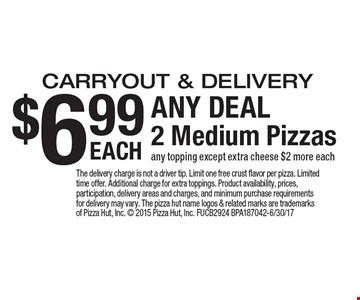 $6.99 ANY DEAL 2 Medium Pizzas EACH carryout & delivery any topping except extra cheese $2 more each. The delivery charge is not a driver tip. Limit one free crust flavor per pizza. Limited time offer. Additional charge for extra toppings. Product availability, prices, participation, delivery areas and charges, and minimum purchase requirements for delivery may vary. The pizza hut name logos & related marks are trademarks of Pizza Hut, Inc.  2015 Pizza Hut, Inc. FUCB2924 BPA187042-6/30/17