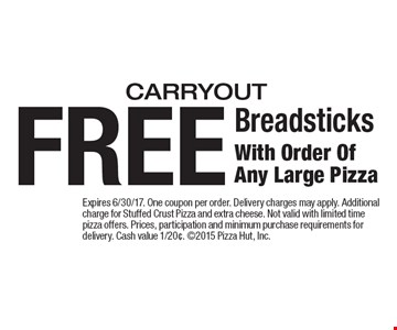 FREE Breadsticks With Order Of Any Large Pizza carryout. Expires 6/30/17. One coupon per order. Delivery charges may apply. Additional charge for Stuffed Crust Pizza and extra cheese. Not valid with limited time pizza offers. Prices, participation and minimum purchase requirements for delivery. Cash value 1/20¢. 2015 Pizza Hut, Inc.